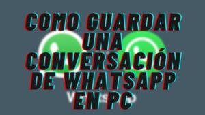 Como Guardar una Conversaci贸n de WhatsApp en PC